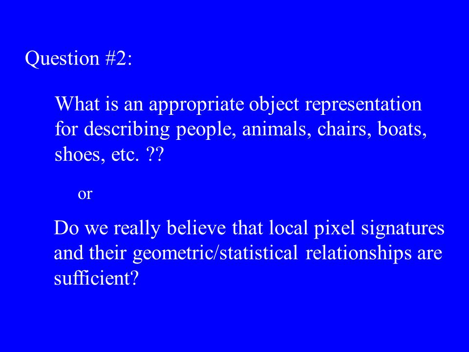 Question #2: What is an appropriate object representation for describing people, animals, chairs, boats, shoes, etc. ?? Do we really believe that loca