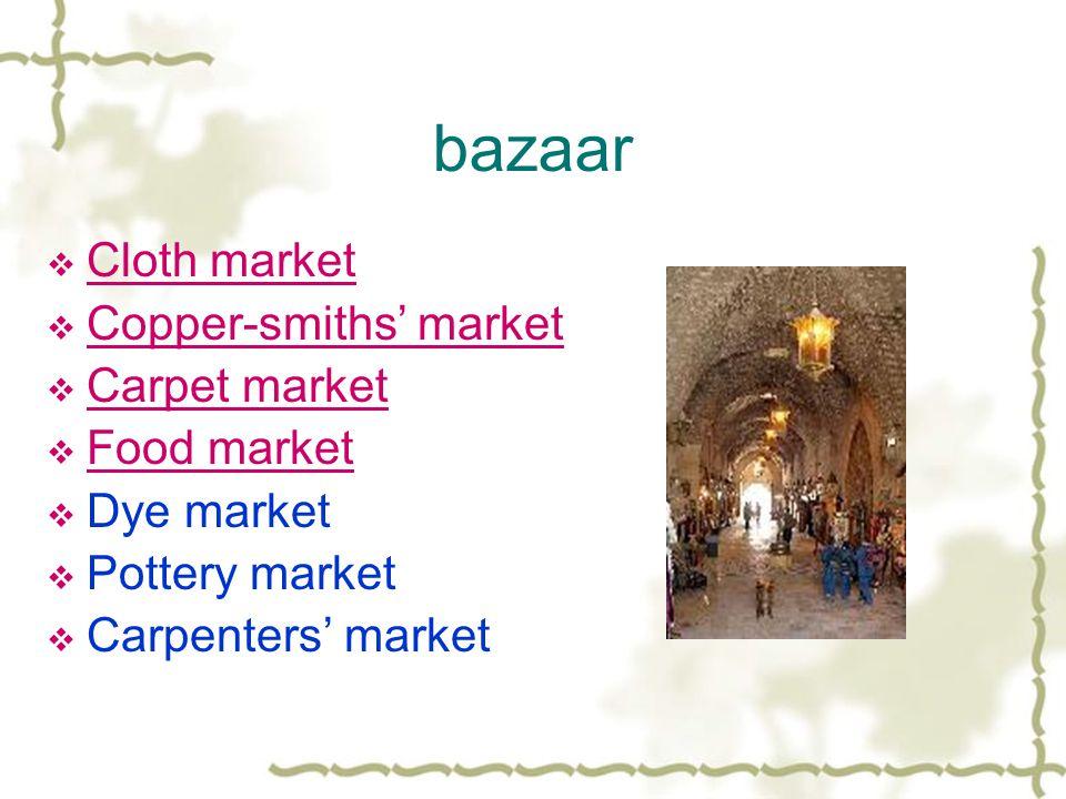 bazaar  Cloth market Cloth market  Copper-smiths' market Copper-smiths' market  Carpet market Carpet market  Food market Food market  Dye market  Pottery market  Carpenters' market