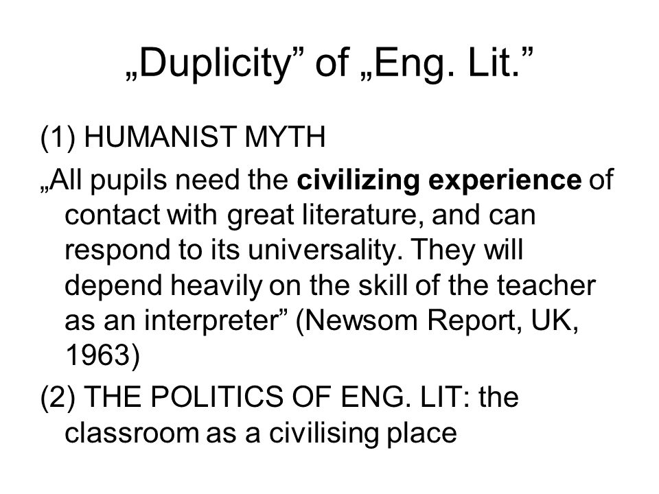 """Duplicity"" of ""Eng. Lit."" (1) HUMANIST MYTH ""All pupils need the civilizing experience of contact with great literature, and can respond to its unive"