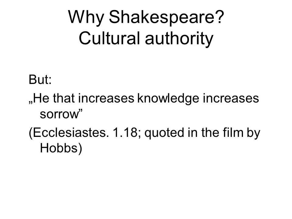 "Why Shakespeare? Cultural authority But: ""He that increases knowledge increases sorrow"" (Ecclesiastes. 1.18; quoted in the film by Hobbs)"