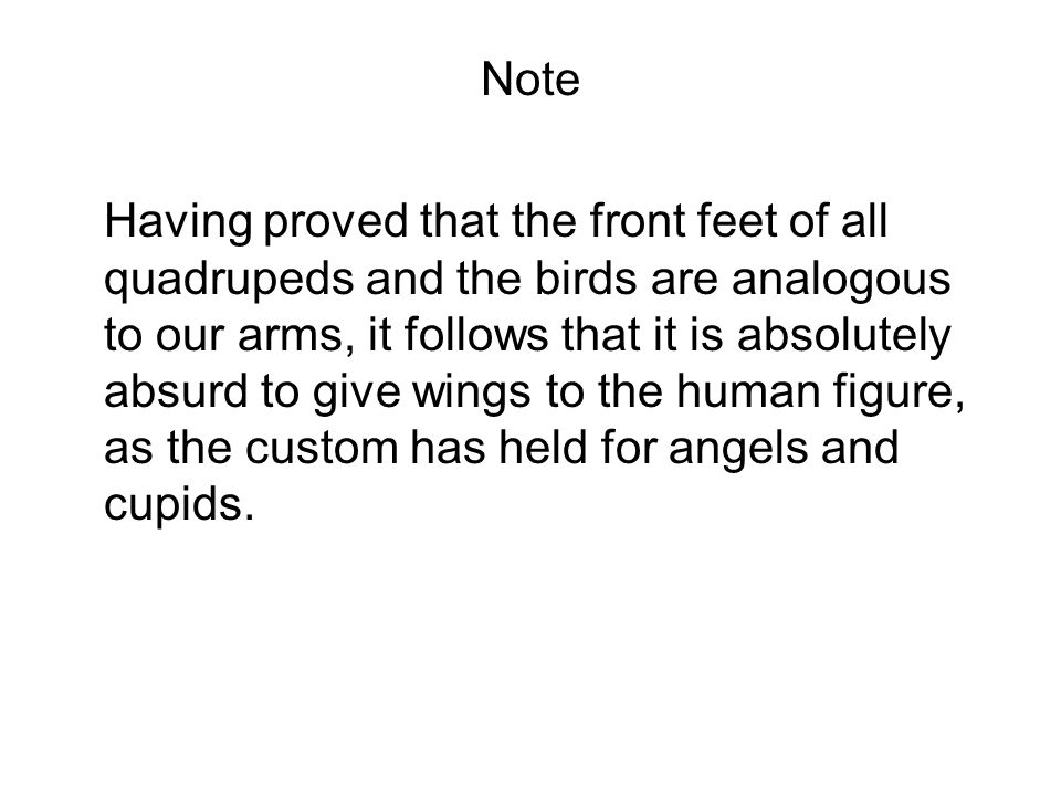 Note Having proved that the front feet of all quadrupeds and the birds are analogous to our arms, it follows that it is absolutely absurd to give wings to the human figure, as the custom has held for angels and cupids.
