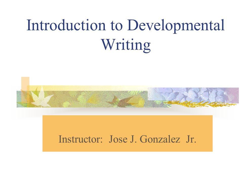 Introduction to Developmental Writing Instructor: Jose J. Gonzalez Jr.