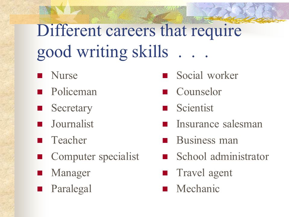 Different careers that require good writing skills... Nurse Policeman Secretary Journalist Teacher Computer specialist Manager Paralegal Social worker