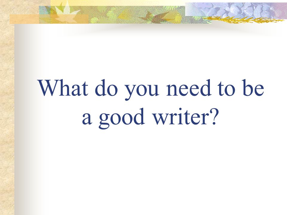 What do you need to be a good writer?