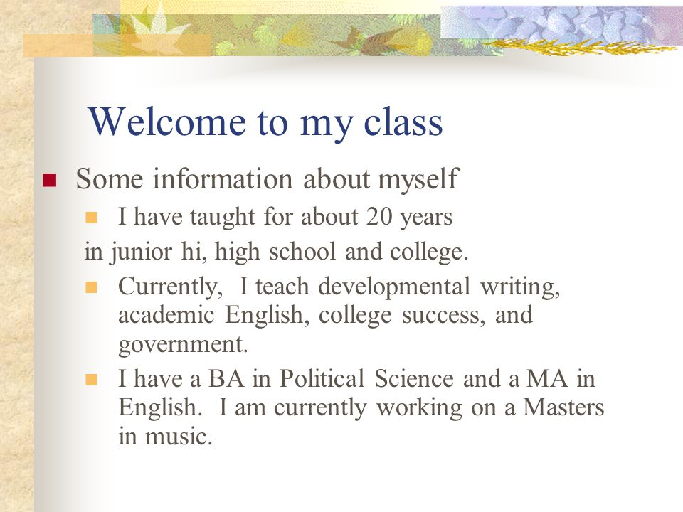 Welcome to my class Some information about myself I have taught for about 20 years in junior hi, high school and college. Currently, I teach developme