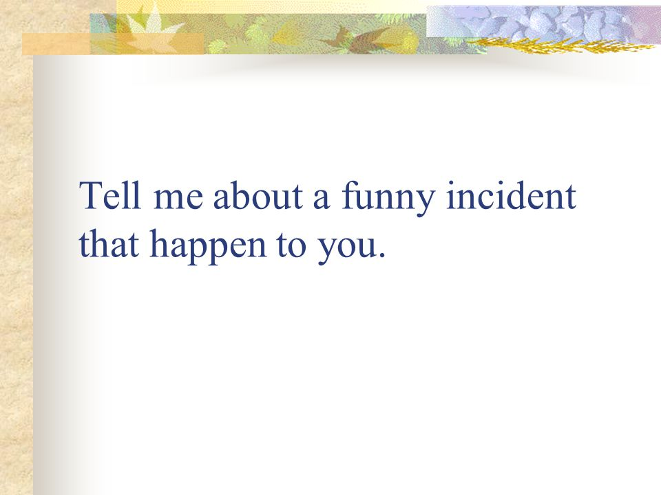 Tell me about a funny incident that happen to you.
