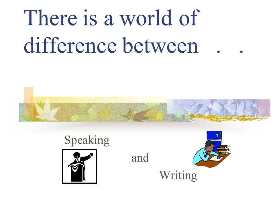 There is a world of difference between.. Speaking and Writing