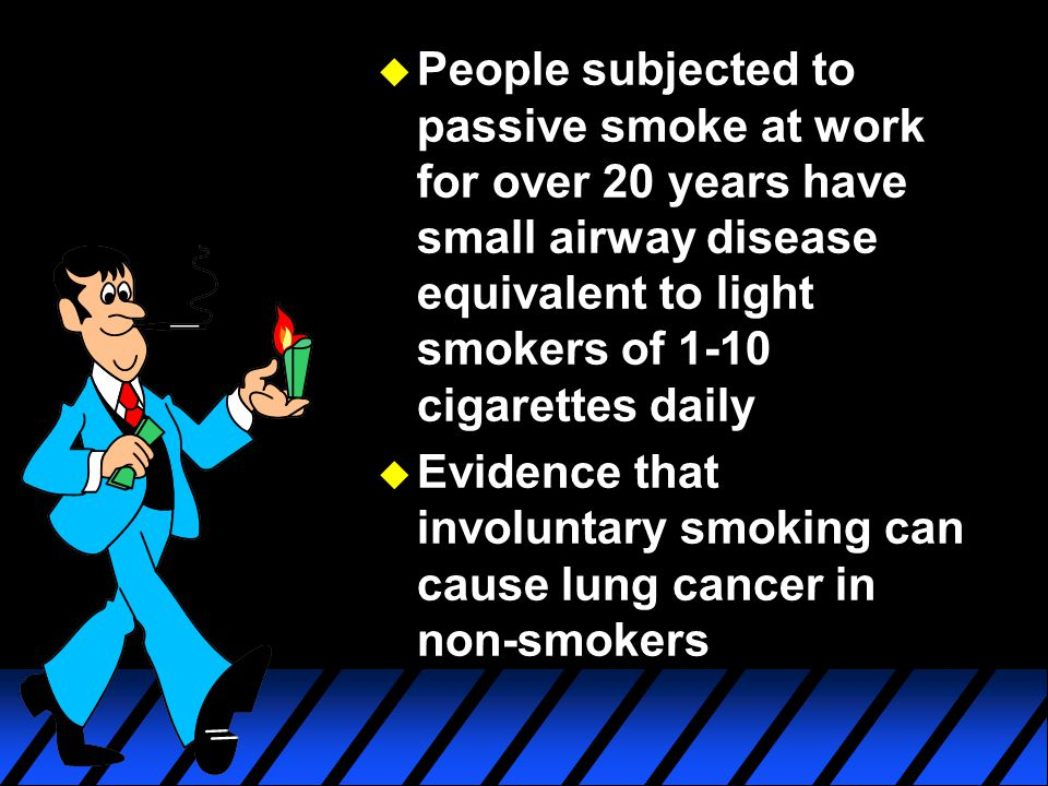 u People subjected to passive smoke at work for over 20 years have small airway disease equivalent to light smokers of 1-10 cigarettes daily u Evidenc