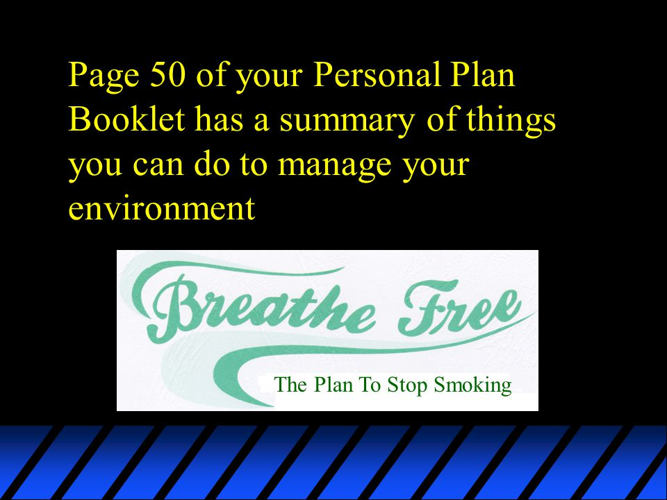Page 50 of your Personal Plan Booklet has a summary of things you can do to manage your environment The Plan To Stop Smoking