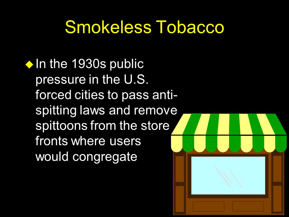 Smokeless Tobacco u In the 1930s public pressure in the U.S. forced cities to pass anti- spitting laws and remove spittoons from the store fronts wher