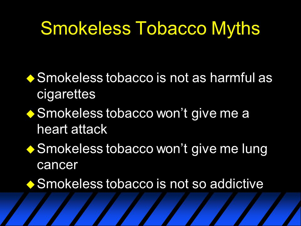 Smokeless Tobacco Myths u Smokeless tobacco is not as harmful as cigarettes u Smokeless tobacco won't give me a heart attack u Smokeless tobacco won't