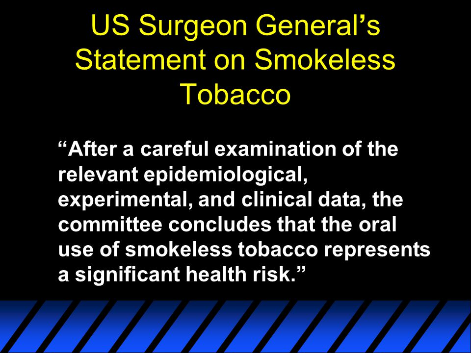 """US Surgeon General's Statement on Smokeless Tobacco """"After a careful examination of the relevant epidemiological, experimental, and clinical data, the"""