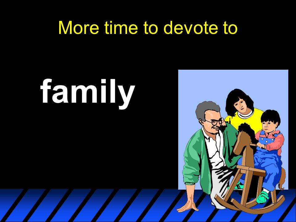 More time to devote to family