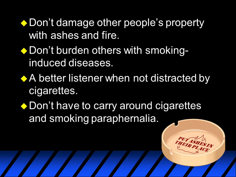 u Don't damage other people's property with ashes and fire. u Don't burden others with smoking- induced diseases. u A better listener when not distrac