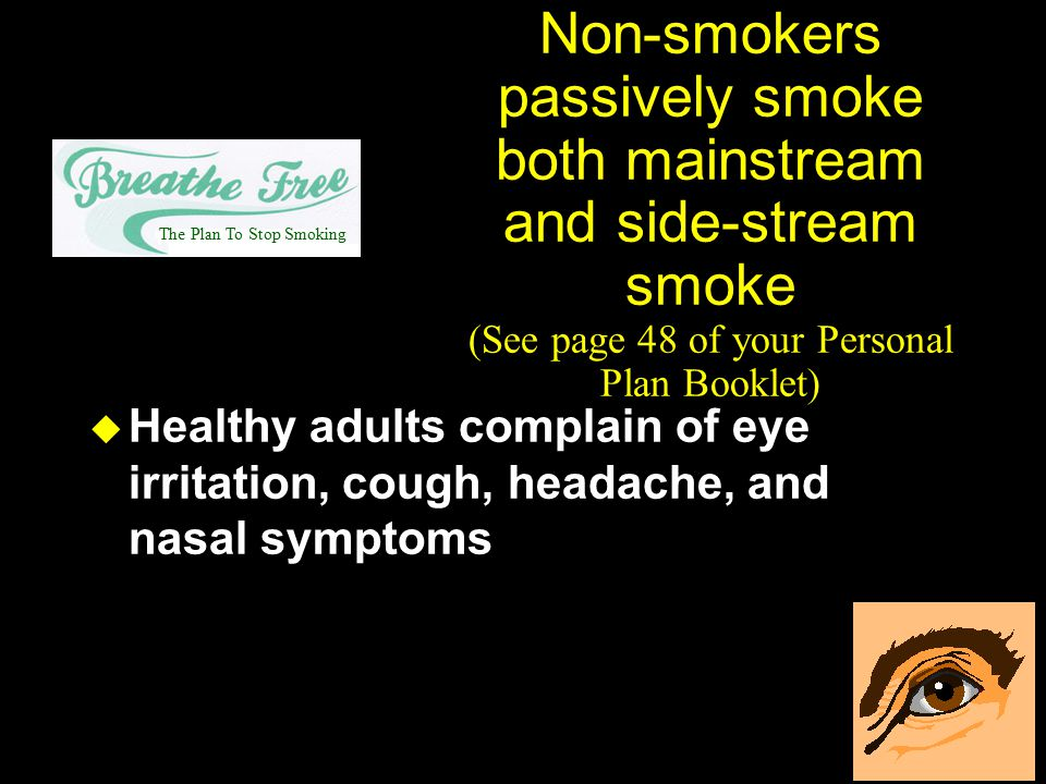 Non-smokers passively smoke both mainstream and side-stream smoke (See page 48 of your Personal Plan Booklet) u Healthy adults complain of eye irritat