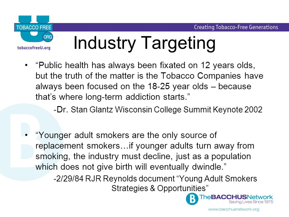 Industry Targeting Public health has always been fixated on 12 years olds, but the truth of the matter is the Tobacco Companies have always been focused on the 18-25 year olds – because that's where long-term addiction starts. -Dr.