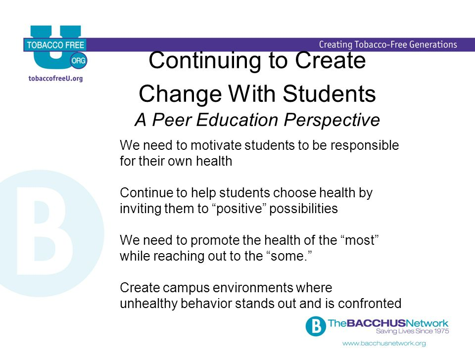 Continuing to Create Change With Students A Peer Education Perspective We need to motivate students to be responsible for their own health Continue to help students choose health by inviting them to positive possibilities We need to promote the health of the most while reaching out to the some. Create campus environments where unhealthy behavior stands out and is confronted