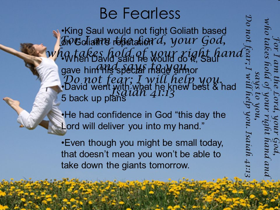 Be Fearless For I am the Lord, your God, who takes hold of your right hand and says to you, Do not fear; I will help you.