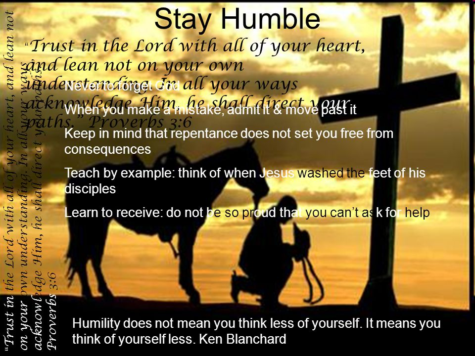 Stay Humble Trust in the Lord with all of your heart, and lean not on your own understanding.