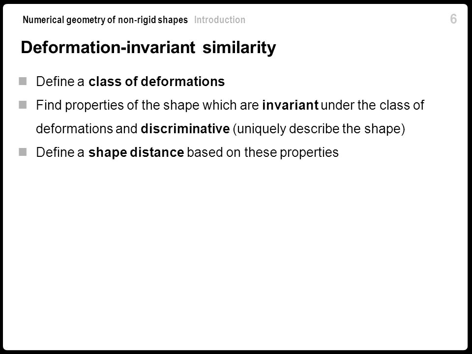 6 Numerical geometry of non-rigid shapes Introduction Deformation-invariant similarity Define a class of deformations Find properties of the shape which are invariant under the class of deformations and discriminative (uniquely describe the shape) Define a shape distance based on these properties