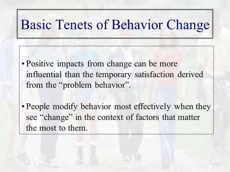 Basic Tenets of Behavior Change Positive impacts from change can be more influential than the temporary satisfaction derived from the problem behavior .