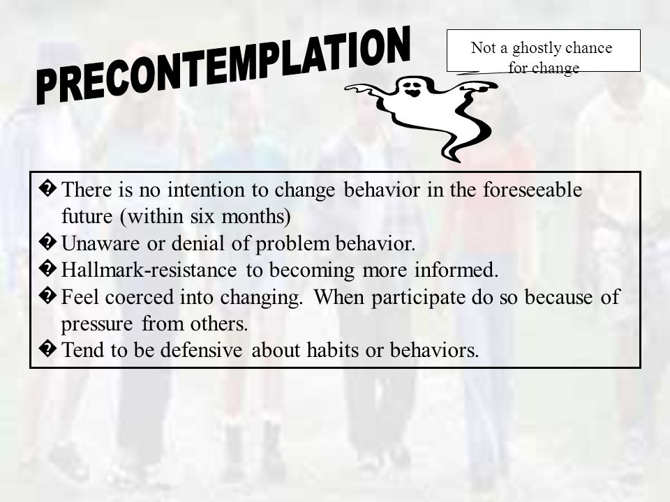 � There is no intention to change behavior in the foreseeable future (within six months) � Unaware or denial of problem behavior.