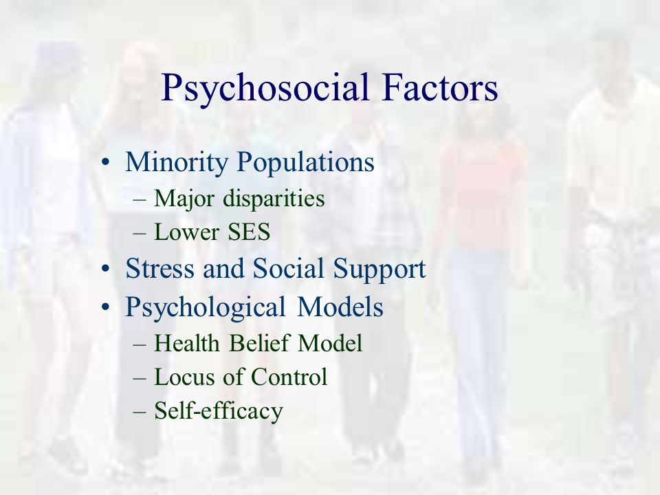 Psychosocial Factors Minority Populations –Major disparities –Lower SES Stress and Social Support Psychological Models –Health Belief Model –Locus of Control –Self-efficacy