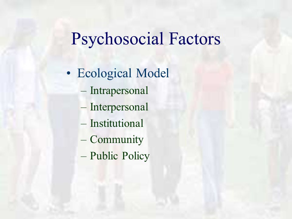 Psychosocial Factors Ecological Model –Intrapersonal –Interpersonal –Institutional –Community –Public Policy