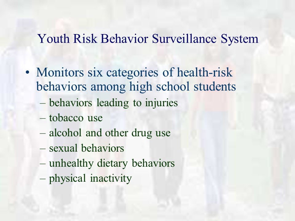 Youth Risk Behavior Surveillance System Monitors six categories of health-risk behaviors among high school students –behaviors leading to injuries –tobacco use –alcohol and other drug use –sexual behaviors –unhealthy dietary behaviors –physical inactivity