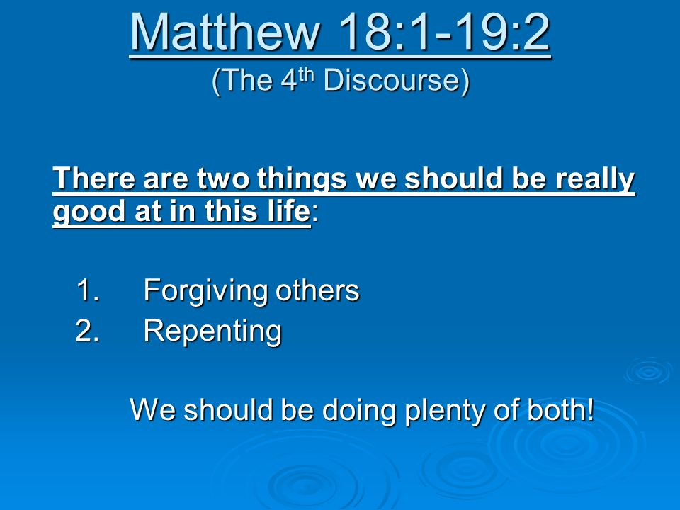 Matthew 18:1-19:2 (The 4 th Discourse) There are two things we should be really good at in this life: 1.Forgiving others 2.Repenting We should be doing plenty of both!