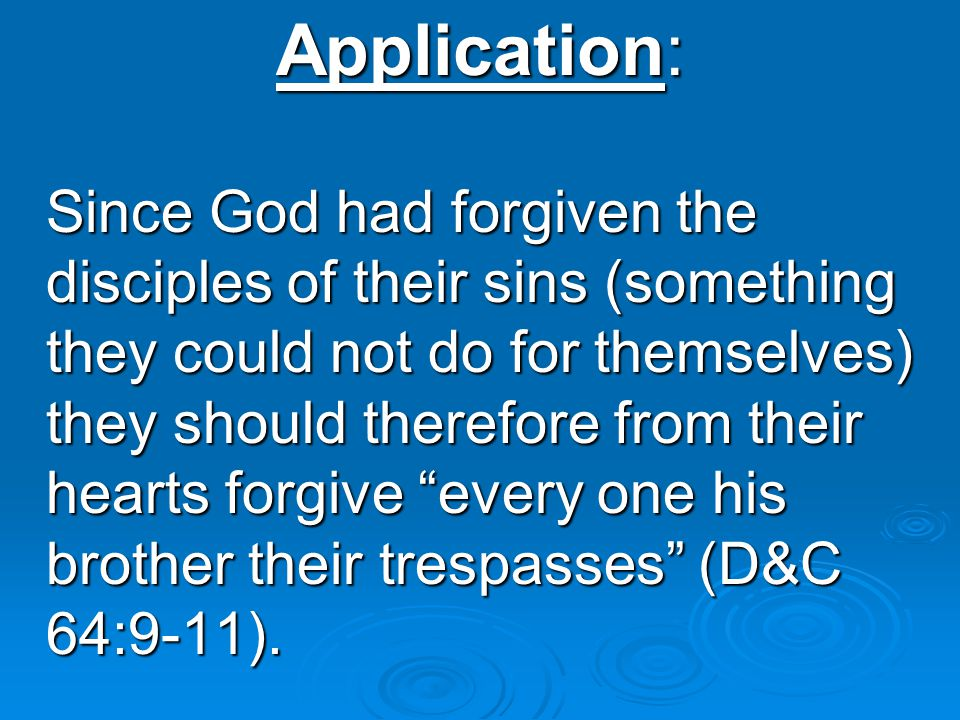 Application: Since God had forgiven the disciples of their sins (something they could not do for themselves) they should therefore from their hearts forgive every one his brother their trespasses (D&C 64:9-11).