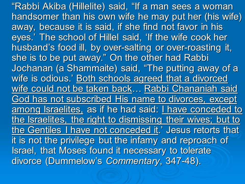 Rabbi Akiba (Hillelite) said, If a man sees a woman handsomer than his own wife he may put her (his wife) away, because it is said, if she find not favor in his eyes.' The school of Hillel said, 'If the wife cook her husband's food ill, by over-salting or over-roasting it, she is to be put away. On the other had Rabbi Jochanan (a Shammaite) said, The putting away of a wife is odious.' Both schools agreed that a divorced wife could not be taken back… Rabbi Chananiah said God has not subscribed His name to divorces, except among Israelites, as if he had said: I have conceded to the Israelites, the right to dismissing their wives; but to the Gentiles I have not conceded it.' Jesus retorts that it is not the privilege but the infamy and reproach of Israel, that Moses found it necessary to tolerate divorce (Dummelow's Commentary, 347-48).