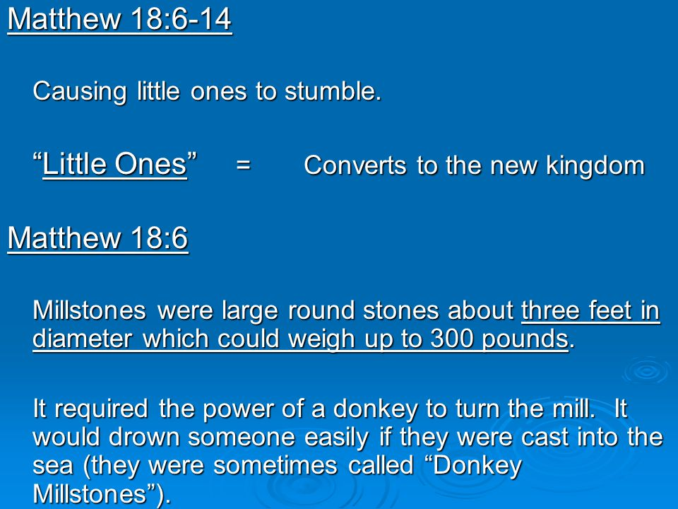"""Matthew 18:6-14 Causing little ones to stumble. """"Little Ones"""" = Converts to the new kingdom Matthew 18:6 Millstones were large round stones about thre"""