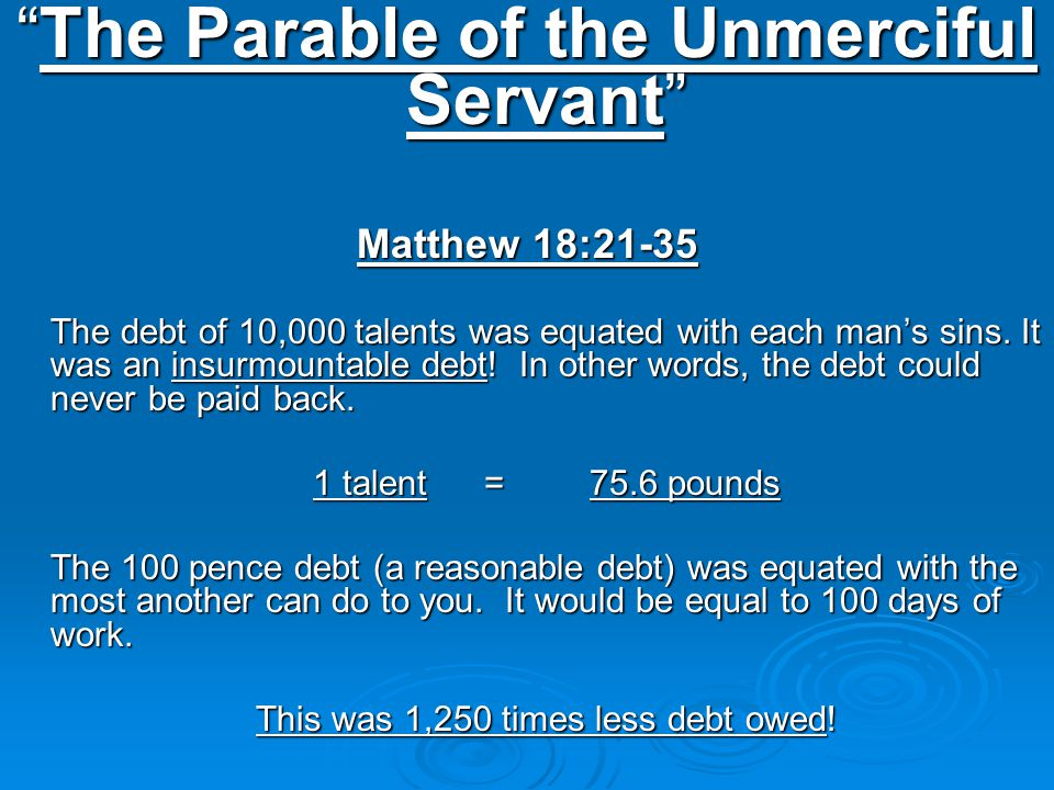 The Parable of the Unmerciful Servant Matthew 18:21-35 The debt of 10,000 talents was equated with each man's sins.