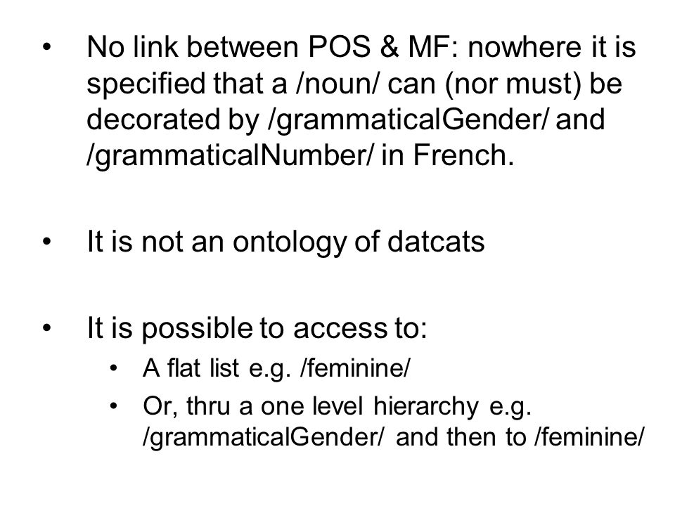 No link between POS & MF: nowhere it is specified that a /noun/ can (nor must) be decorated by /grammaticalGender/ and /grammaticalNumber/ in French.