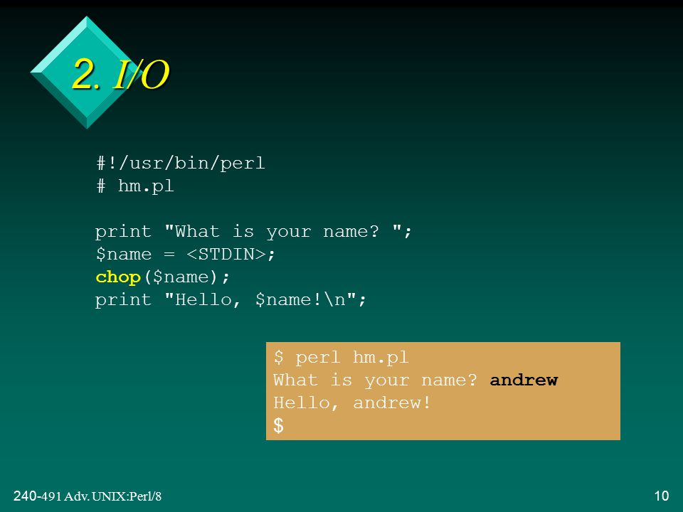 240-491 Adv. UNIX:Perl/810 2. I/O #!/usr/bin/perl # hm.pl print What is your name.