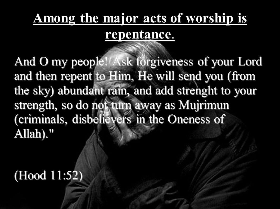 Among the major acts of worship is repentance. And O my people! Ask forgiveness of your Lord and then repent to Him, He will send you (from the sky) a