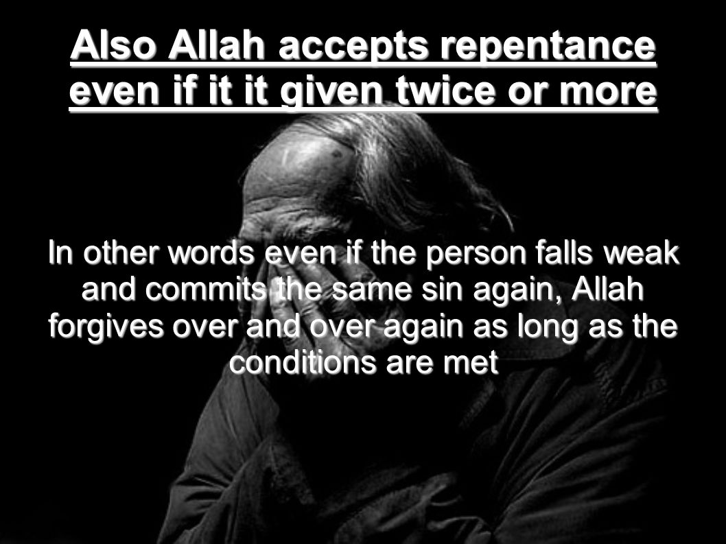 Also Allah accepts repentance even if it it given twice or more In other words even if the person falls weak and commits the same sin again, Allah for