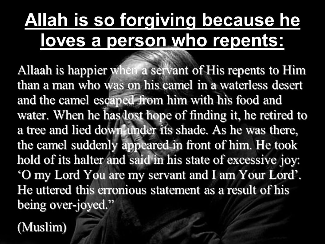 Allah is so forgiving because he loves a person who repents: Allaah is happier when a servant of His repents to Him than a man who was on his camel in