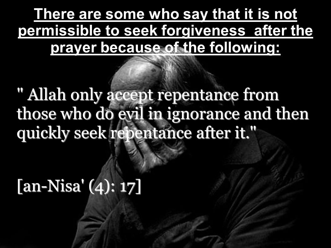 This way of thinking is incorrect because many are the hadiths wherein the prophet sought forgiveness after the prayer: The Messenger of Allah (SAW), when he had completed the prayer, would ask for forgiveness three times and then say, O Allah.