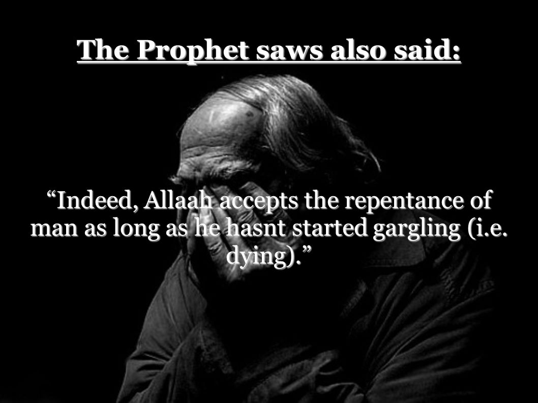 "The Prophet saws also said: ""Indeed, Allaah accepts the repentance of man as long as he hasnt started gargling (i.e. dying)."""