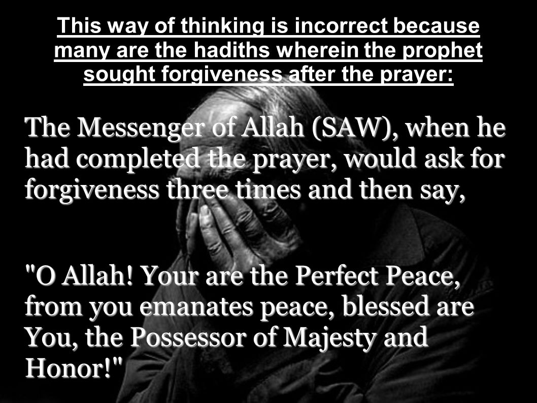 This way of thinking is incorrect because many are the hadiths wherein the prophet sought forgiveness after the prayer: The Messenger of Allah (SAW),