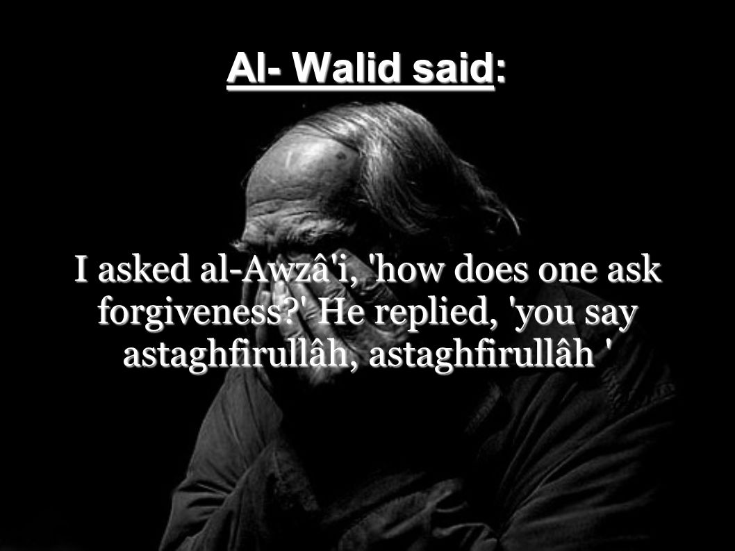 Al- Walid said: I asked al-Awzâ'i, 'how does one ask forgiveness?' He replied, 'you say astaghfirullâh, astaghfirullâh '