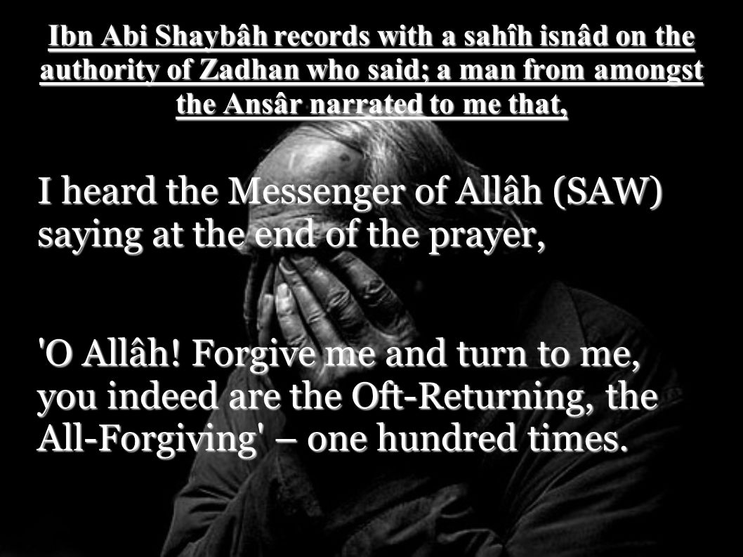 Ibn Abi Shaybâh records with a sahîh isnâd on the authority of Zadhan who said; a man from amongst the Ansâr narrated to me that, I heard the Messenge