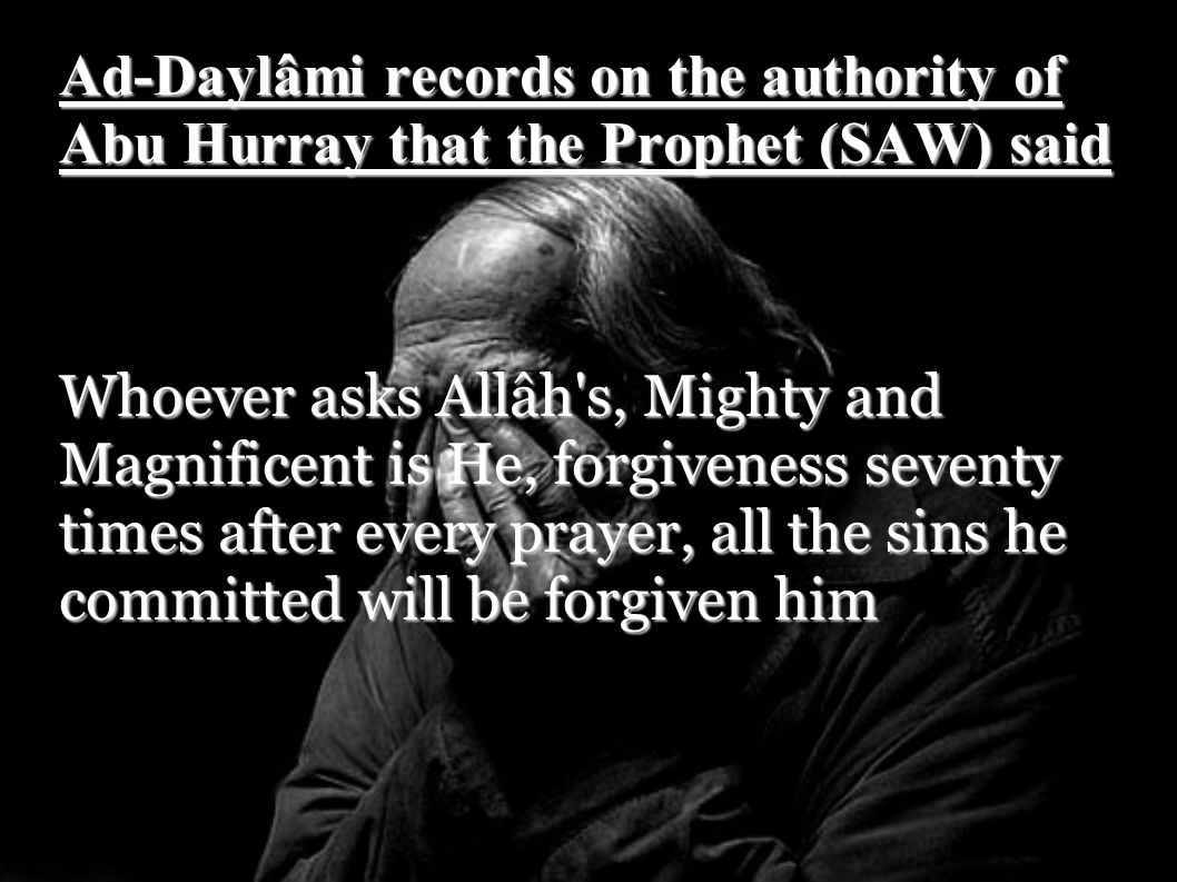 Al-Khâtib records that the Prophet (SAW) said Any servant who prays an obligatory prayer and then asks Allah s forgiveness ten times will not stand from his place except that his sins will have been forgiven him.