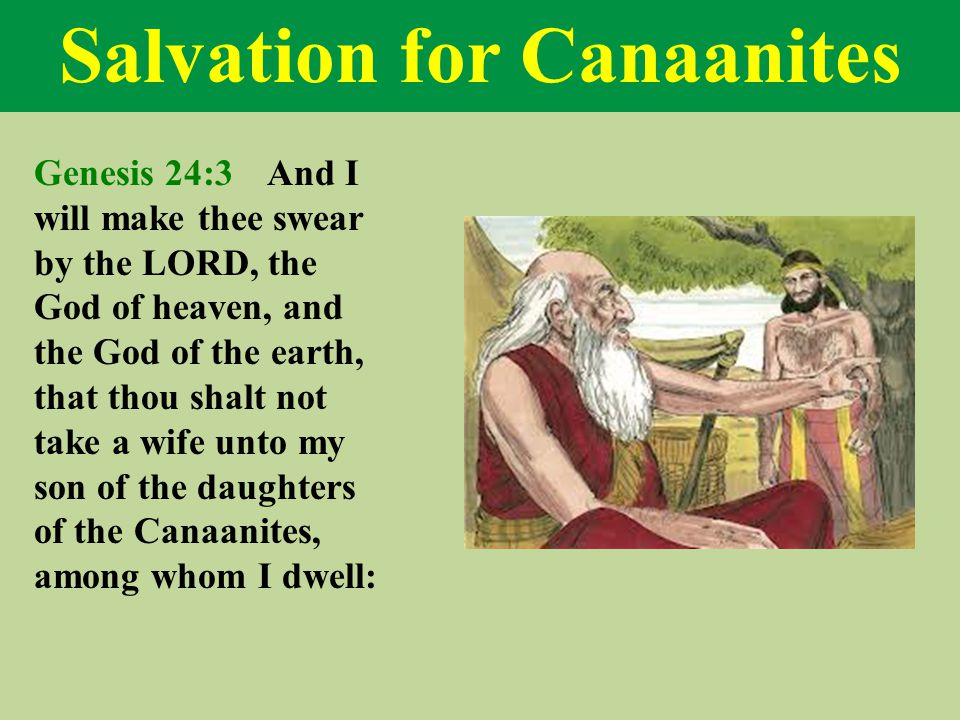 Salvation for Canaanites Genesis 24:3 And I will make thee swear by the LORD, the God of heaven, and the God of the earth, that thou shalt not take a wife unto my son of the daughters of the Canaanites, among whom I dwell: