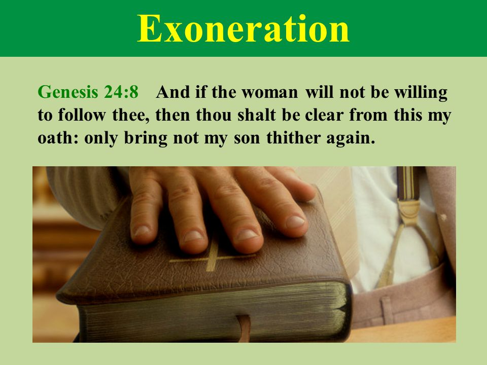 Exoneration Genesis 24:8 And if the woman will not be willing to follow thee, then thou shalt be clear from this my oath: only bring not my son thither again.