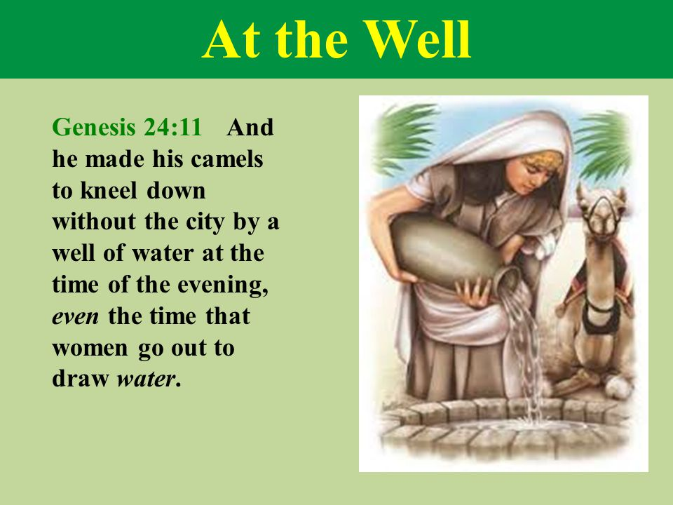 At the Well Genesis 24:11 And he made his camels to kneel down without the city by a well of water at the time of the evening, even the time that wome