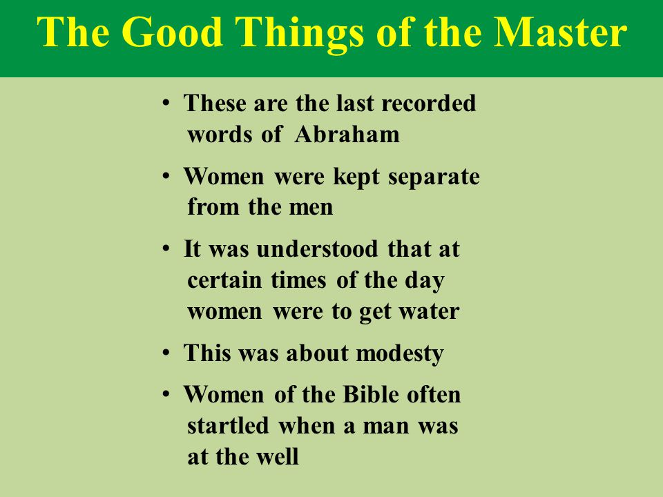The Good Things of the Master These are the last recorded words of Abraham Women were kept separate from the men It was understood that at certain times of the day women were to get water This was about modesty Women of the Bible often startled when a man was at the well