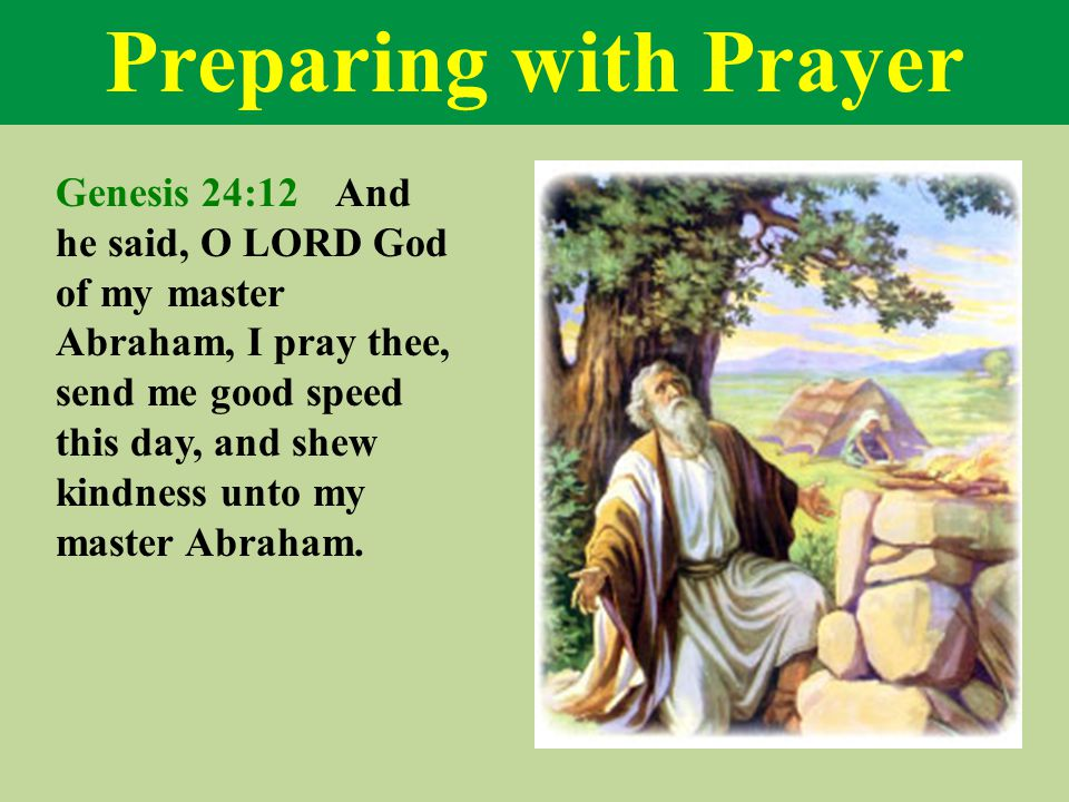 Preparing with Prayer Genesis 24:12 And he said, O LORD God of my master Abraham, I pray thee, send me good speed this day, and shew kindness unto my master Abraham.